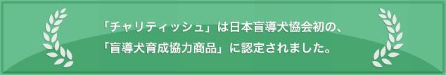 「チャリティッシュ」は日本盲導犬協会初の、 「盲導犬育成協力商品」に認定されました。